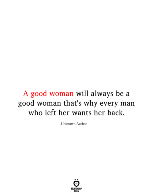 Good, Back, and Her: A good woman will always be a  good woman that's why every man  who left her wants her back.  Unknown Author  RELATIONSHIP  RULES