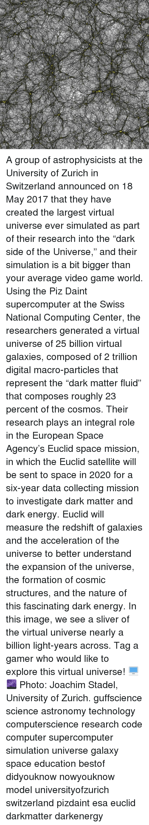 """computing: A group of astrophysicists at the University of Zurich in Switzerland announced on 18 May 2017 that they have created the largest virtual universe ever simulated as part of their research into the """"dark side of the Universe,"""" and their simulation is a bit bigger than your average video game world. Using the Piz Daint supercomputer at the Swiss National Computing Center, the researchers generated a virtual universe of 25 billion virtual galaxies, composed of 2 trillion digital macro-particles that represent the """"dark matter fluid"""" that composes roughly 23 percent of the cosmos. Their research plays an integral role in the European Space Agency's Euclid space mission, in which the Euclid satellite will be sent to space in 2020 for a six-year data collecting mission to investigate dark matter and dark energy. Euclid will measure the redshift of galaxies and the acceleration of the universe to better understand the expansion of the universe, the formation of cosmic structures, and the nature of this fascinating dark energy. In this image, we see a sliver of the virtual universe nearly a billion light-years across. Tag a gamer who would like to explore this virtual universe! 🖥️🌌 Photo: Joachim Stadel, University of Zurich. guffscience science astronomy technology computerscience research code computer supercomputer simulation universe galaxy space education bestof didyouknow nowyouknow model universityofzurich switzerland pizdaint esa euclid darkmatter darkenergy"""