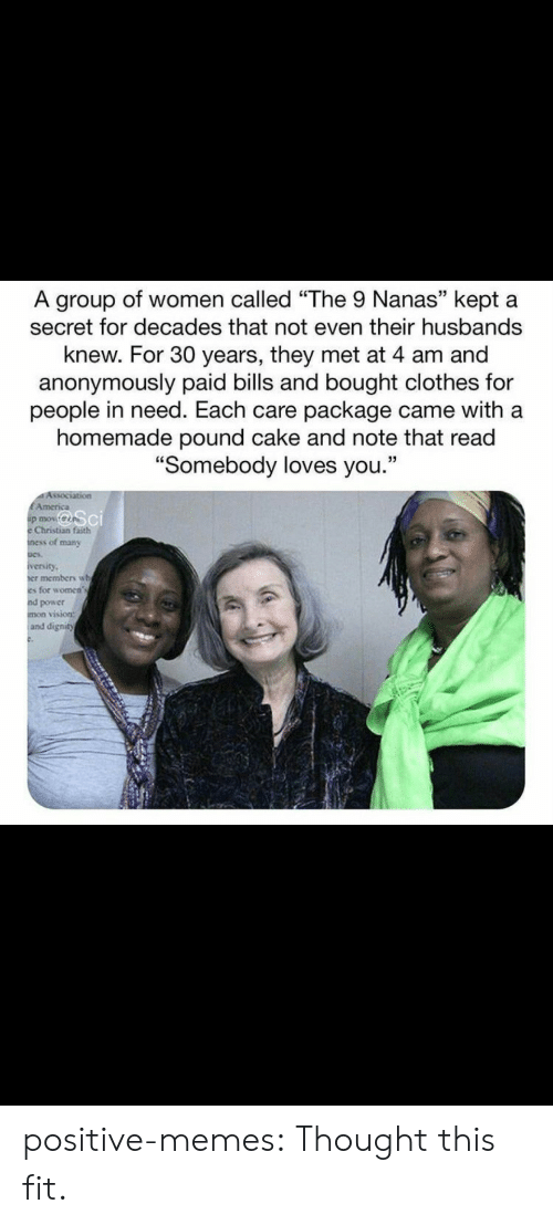 "In Need: A group of women called ""The 9 Nanas"" kept a  secret for decades that not even their husbands  knew. For 30 years, they met at 4 am and  anonymously paid bills and bought clothes for  people in need. Each care package came with a  homemade pound cake and note that read  ""Somebody loves you.""  Association  EAmerica  p mov  Christian faith  ness of many  iversity  er members wh  es for women's  nd power  mon vision:  and dignity positive-memes:  Thought this fit."