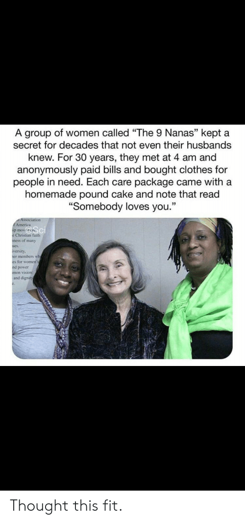 "Clothes, Vision, and Cake: A group of women called ""The 9 Nanas"" kept a  secret for decades that not even their husbands  knew. For 30 years, they met at 4 am and  anonymously paid bills and bought clothes for  people in need. Each care package came with a  homemade pound cake and note that read  ""Somebody loves you.""  Association  EAmerica  p mov  Christian faith  ness of many  iversity  er members wh  es for women's  nd power  mon vision:  and dignity Thought this fit."