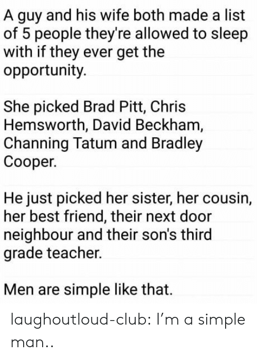 Bradley Cooper: A guy and his wife both made a list  of 5 people they're allowed to sleep  with if they ever get the  opportunity.  She picked Brad Pitt, Chris  Hemsworth, David Beckham  Channing Tatum and Bradley  Cooper.  He just picked her sister, her cousin,  her best friend, their next door  neighbour and their son's third  grade teacher.  Men are simple like that. laughoutloud-club:  I'm a simple man..