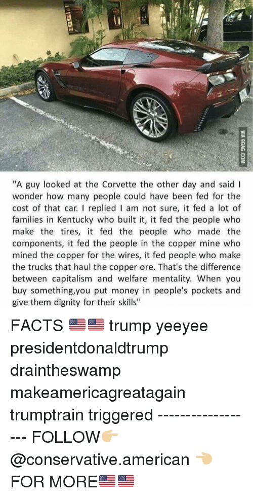 "Facts, Memes, and Money: ""A guy looked at the Corvette the other day and said I  wonder how many people could have been fed for the  cost of that car. I replied I am not sure, it fed a lot of  families in Kentucky who built it, it fed the people who  make the tires, it fed the people who made the  components, it fed the people in the copper mine who  mined the copper for the wires, it fed people who make  the trucks that haul the copper ore. That's the difference  between capitalism and welfare mentality. When you  buy something,you put money in people's pockets and  give them dignity for their skills"" FACTS 🇺🇸🇺🇸 trump yeeyee presidentdonaldtrump draintheswamp makeamericagreatagain trumptrain triggered ------------------ FOLLOW👉🏼 @conservative.american 👈🏼 FOR MORE🇺🇸🇺🇸"