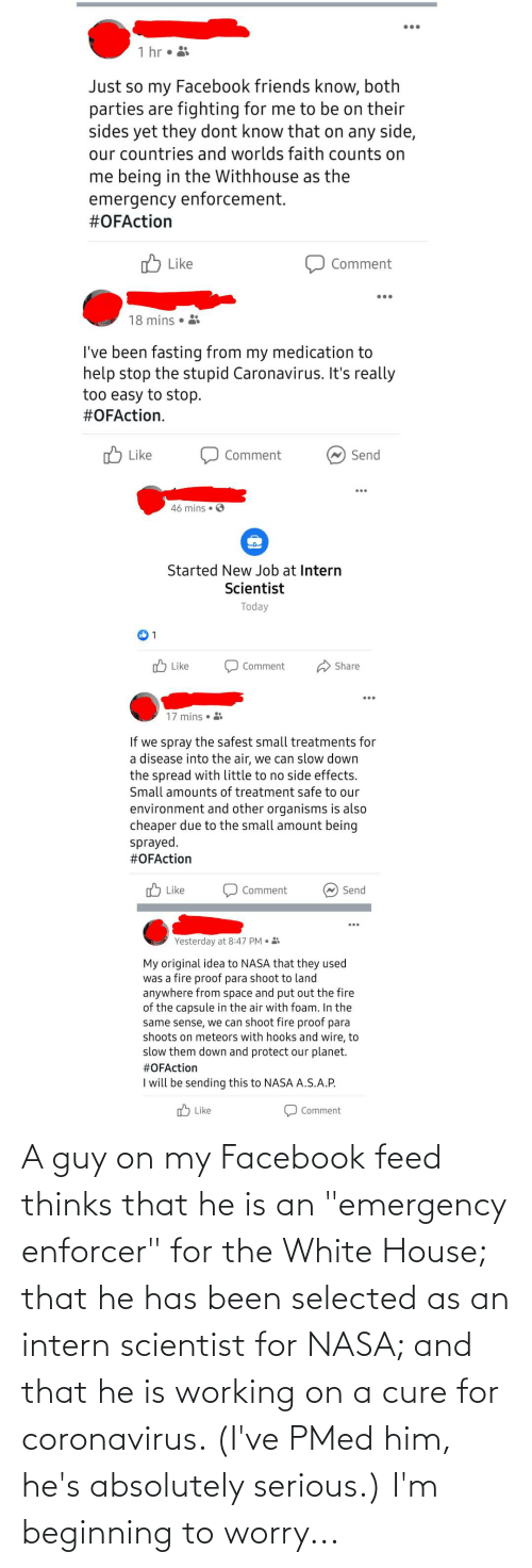 """Selected: A guy on my Facebook feed thinks that he is an """"emergency enforcer"""" for the White House; that he has been selected as an intern scientist for NASA; and that he is working on a cure for coronavirus. (I've PMed him, he's absolutely serious.) I'm beginning to worry..."""