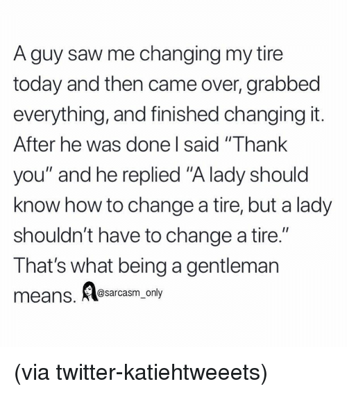"Funny, Memes, and Saw: A guy saw me changing my tire  today and then came over, grabbed  everything, and finished changing it  After he was done l said ""Thank  you"" and he replied ""A lady should  know how to change a tire, but a lady  shouldn't have to change a tire.""  That's what being a gentleman  I1  eans. Aesarasm ony (via twitter-katiehtweeets)"
