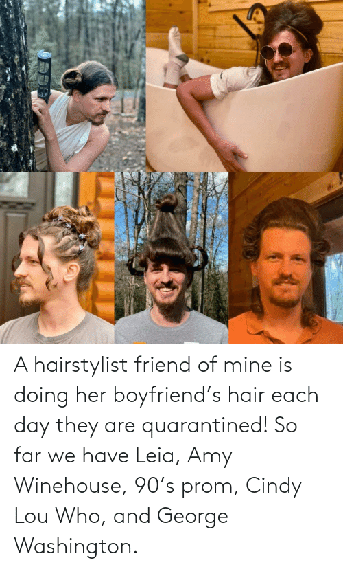 Boyfriend: A hairstylist friend of mine is doing her boyfriend's hair each day they are quarantined! So far we have Leia, Amy Winehouse, 90's prom, Cindy Lou Who, and George Washington.