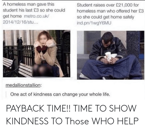 Homeless, Life, and Help: A homeless man gave this  student his last 23 so she could  get home metro.co.uk/  2014/12/16/stu...  Student raises over £21,000 for  homeless man who offered her 23  so she could get home safely  ind.pn/1wgY6MU  One act of kindness can change your whole life. PAYBACK TIME!! TIME TO SHOW KINDNESS TO Those WHO HELP