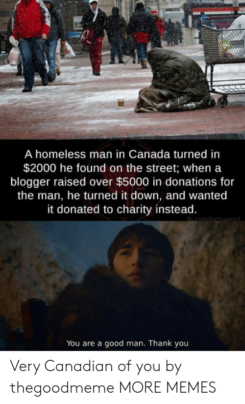 Dank, Homeless, and Memes: A homeless man in Canada turned in  $2000 he found on the street; when a  blogger raised over $5000 in donations for  the man, he turned it down, and wanted  it donated to charity instead.  in com/factswaird  You are a good man. Thank you Very Canadian of you by thegoodmeme MORE MEMES
