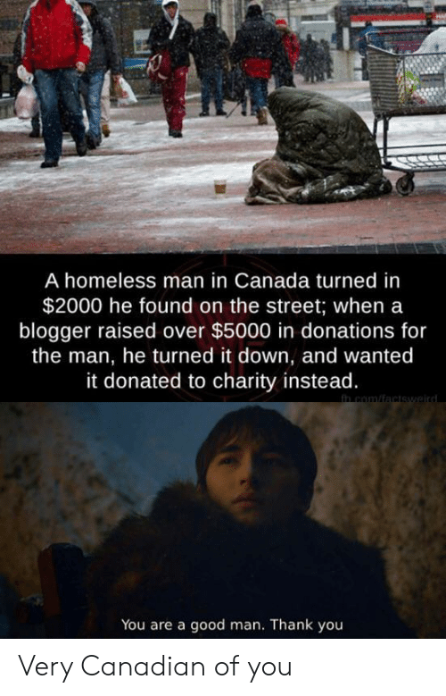 Homeless, Thank You, and Blogger: A homeless man in Canada turned in  $2000 he found on the street; when a  blogger raised over $5000 in donations for  the man, he turned it down, and wanted  it donated to charity instead.  in com/factswaird  You are a good man. Thank you Very Canadian of you