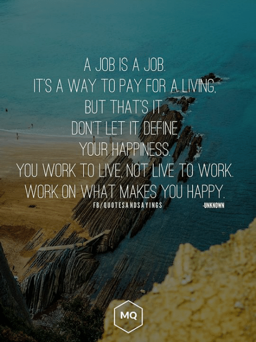 Love for Quotes: A JOB IS A JOB  ITS A WAY TO PAY FOR A LIVING  BUT THATS T  DONT LET IT DEFINE  YOUR HAPPINESS  YOU WORK TO LIVE NOT LIVE TO WORK  WORK ON WHAT MAKES YOU HAPPY  FB/QUOTESANDSAYINGS  UNKNOWN  MQ