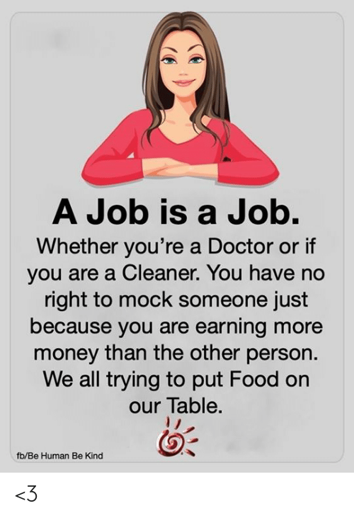 mock: A Job is a Job.  Whether you're a Doctor or if  you are a Cleaner. You have no  right to mock someone just  because you are earning more  money than the other person.  We all trying to put Food on  our Table.  fb/Be Human Be Kind <3