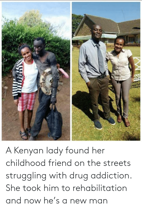 the streets: A Kenyan lady found her childhood friend on the streets struggling with drug addiction. She took him to rehabilitation and now he's a new man