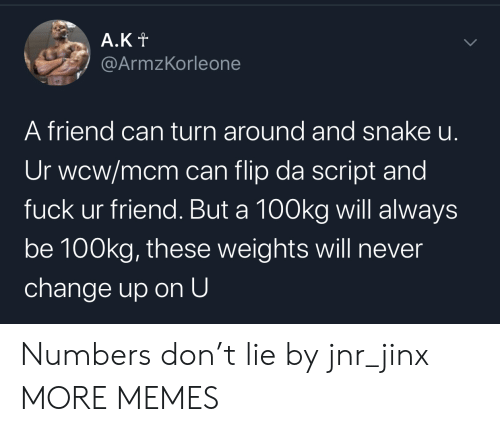 script: A.Kt  @ArmzKorleone  A friend can turn around and snake u.  Ur wcw/mcm can flip da script and  fuck ur friend. But a 100kg will always  be 100kg, these weights will never  change up on U  > Numbers don't lie by jnr_jinx MORE MEMES