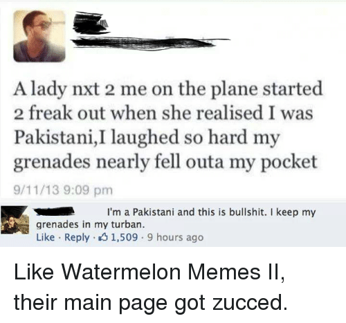 Watermelon Meme: A lady nxt 2 me on the plane started  2 freak out when she realised I was  Pakistani, laughed so hard my  grenades nearly fell outa my pocket  9/11/13 9:09 pm  I'm a Pakistani and this is bullshit. keep my  grenades in my turban.  Like Reply 1,509 9 hours ago Like Watermelon Memes II, their main page got zucced.