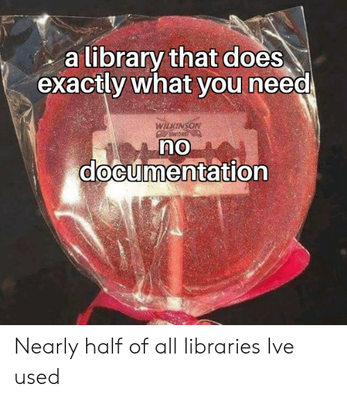 Library, Libraries, and All: a library that does  exactly what you need  WILKINSON  OMS  no  documentation Nearly half of all libraries Ive used