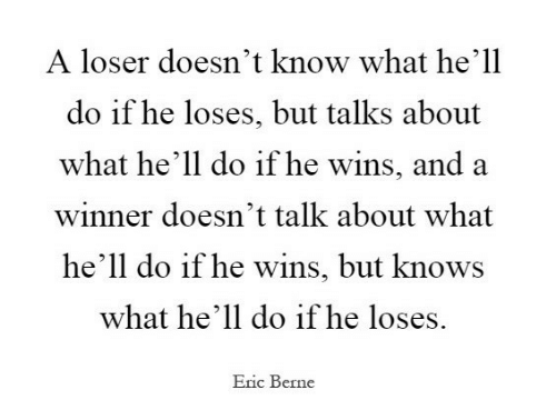 A Winner: A loser doesn't know what he'll  do if he loses, but talks about  what he'll do if he wins, and a  winner doesn't talk about what  he'll do if he wins, but knows  what he'll do if he loses.  Eric Berne