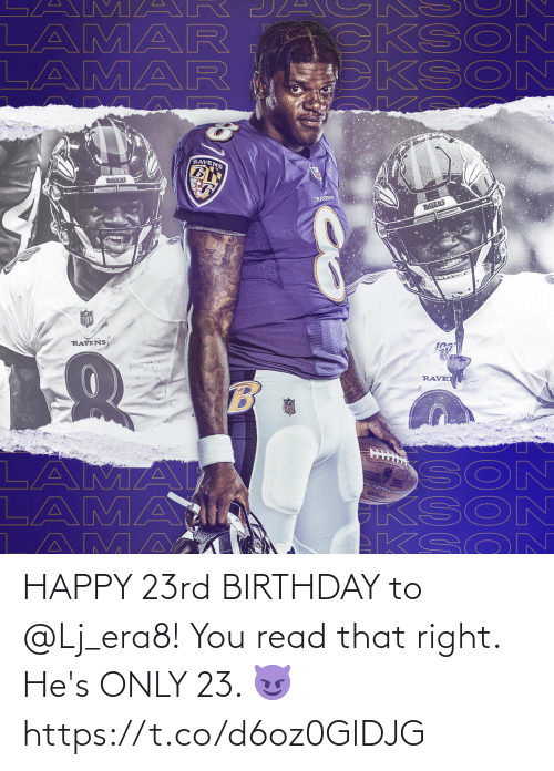 son: A M AR  LAMAR  LAMAR  CKSO  KSON  RAVENS  RAVENS  RAYENS  RAVENS  NFL  RAVENS  RAVE  SON  KSON  EKSO N  LAMA  LAMAI  AMA  VAL FOOTBAZL LEA HAPPY 23rd BIRTHDAY to @Lj_era8!  You read that right. He's ONLY 23. 😈 https://t.co/d6oz0GlDJG