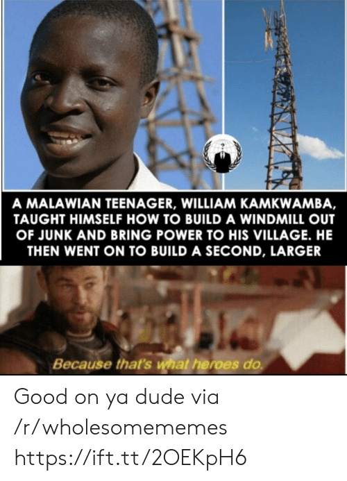 Larger: A MALAWIAN TEENAGER, WILLIAM KAMKWAMBA,  TAUGHT HIMSELF HOW TO BUILD A WINDMILL OUT  OF JUNK AND BRING POWER TO HIS VILLAGE. HE  THEN WENT ON TO BUILD A SECOND, LARGER  Because that's what heroes do Good on ya dude via /r/wholesomememes https://ift.tt/2OEKpH6