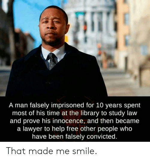 Lawyer, Free, and Help: A man falsely imprisoned for 10 years spent  most of his time at the library to study law  and prove his innocence, and then became  a lawyer to help free other people who  have been falsely convicted. That made me smile.