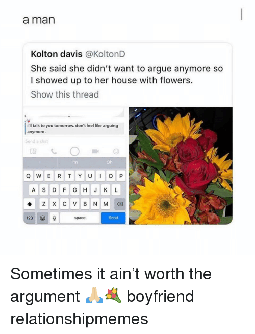 Arguing, Memes, and Chat: a man  Kolton davis @KoltonD  She said she didn't want to argue anymore so  I showed up to her house with flowers.  Show this thread  i'll talk to you tomorrow. don't feel like arguing  anymore  Send a chat  I'm  Oh  123  space  Send Sometimes it ain't worth the argument 🙏🏼💐 boyfriend relationshipmemes