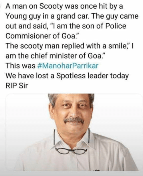 """Memes, Police, and Lost: A man on Scooty was once hit by a  Young guy in a grand car. The guy came  out and said, """"I am the son of Police  Commisioner of Goa.""""  The scooty man replied with a smile,"""" I  am the chief minister of Goa.""""  This was #ManoharParrikar  We have lost a Spotless leader today  RIP Sir  40"""