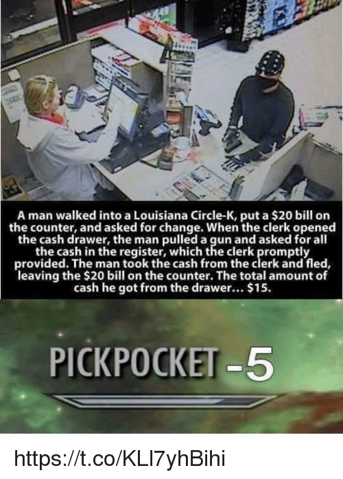 drawers: A man walked into a Louisiana Circle-K, put a $20 bill on  the counter, and asked for change. When the clerk opened  the cash drawer, the man pulled a gun and asked for all  the cash in the register, which the clerk promptly  provided. The man took the cash from the clerk and fled,  leaving the $20 bill on the counter. The total amount of  cash he got from the drawer... $15  PICKPOCKET-5 https://t.co/KLl7yhBihi