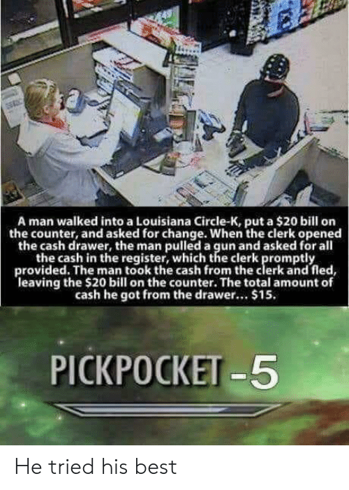 Best, Louisiana, and Change: A man walked into a Louisiana Circle-K, put a $20 bill orn  the counter, and asked for change. When the clerk opened  the cash drawer, the man pulled a gun and asked for all  the cash in the register, which the clerk promptly  provided. The man took the cash from the clerk and fled  leaving the $20 bill on the counter. The total amount of  cash he got from the drawer.. $15.  PICKPOCKET -5 He tried his best