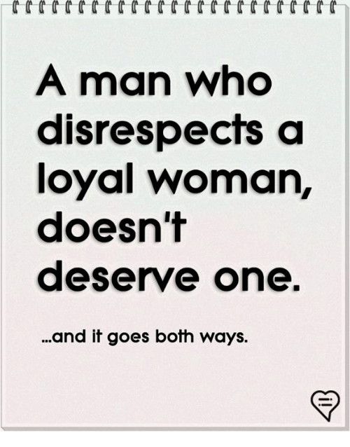 Memes, 🤖, and Who: A man who  disrespects a  loyal woman,  doesn't  deserve one.  .and it goes both ways.