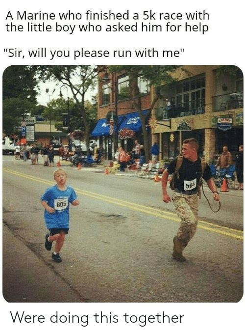 """Run, Help, and Race: A Marine who finished a 5k race with  the little boy who asked him for help  """"Sir, will you please run with me""""  ONS  554  605 Were doing this together"""