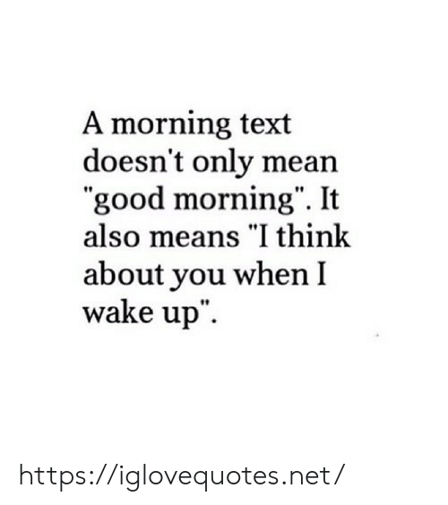 """Good Morning, Good, and Mean: A morning text  doesn't only mean  """"good morning"""". It  also means """"I think  about you when I  wake up"""" https://iglovequotes.net/"""