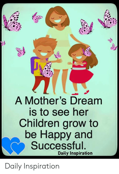Children, Memes, and Happy: A Mother's Dream  is to see her  Children grow to  be Happy and  Successful.  Daily Inspiration Daily Inspiration
