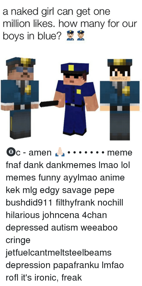 Meme Fnaf: a naked girl can get one  million likes. how many for our  boys in blue?  @seth v.2 🎱c - amen 🙏🏻 • • • • • • • meme fnaf dank dankmemes lmao lol memes funny ayylmao anime kek mlg edgy savage pepe bushdid911 filthyfrank nochill hilarious johncena 4chan depressed autism weeaboo cringe jetfuelcantmeltsteelbeams depression papafranku lmfao rofl it's ironic, freak