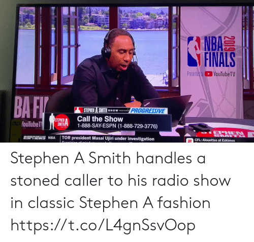 Progressive: A  NBA  FINALS  Presented byYouTubeTV  BA FI  nufa  PROGRESSIVE  STEPHEN A SMITH  SHOW PSNTED SY  Call the Show  1-888-SAY-ESPN (1-888-729-3776)  STEPHEN  SMITH  fouTubeT  SHOW  IEPHEN  L  TOR president Masai Ujiri under investigation  NRA  CFL: Alouettes at Eskimos  Suanioion of  2019 Stephen A Smith handles a stoned caller to his radio show in classic Stephen A fashion https://t.co/L4gnSsvOop