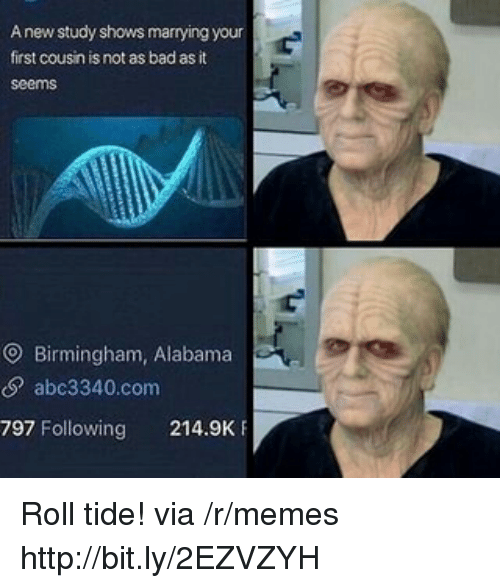 Bad, Memes, and Alabama: A new study shows marrying your  first cousin is not as bad as it  seems  O Birmingham, Alabama  S abc3340.com  797 Following 214.9K Roll tide! via /r/memes http://bit.ly/2EZVZYH