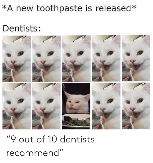 "Toothpaste: *A new toothpaste is released*  Dentists: ""9 out of 10 dentists recommend"""