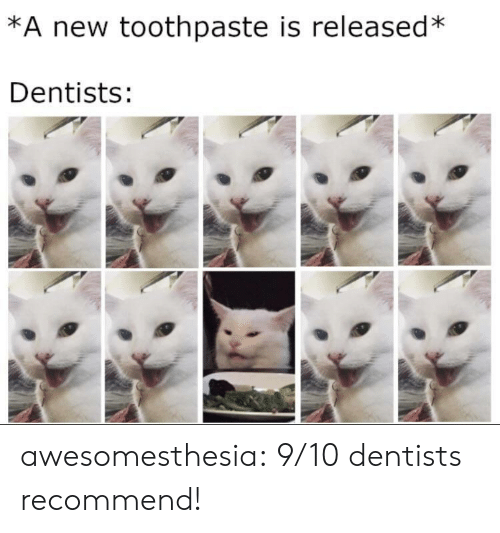 Toothpaste: *A new toothpaste is released  Dentists: awesomesthesia:  9/10 dentists recommend!