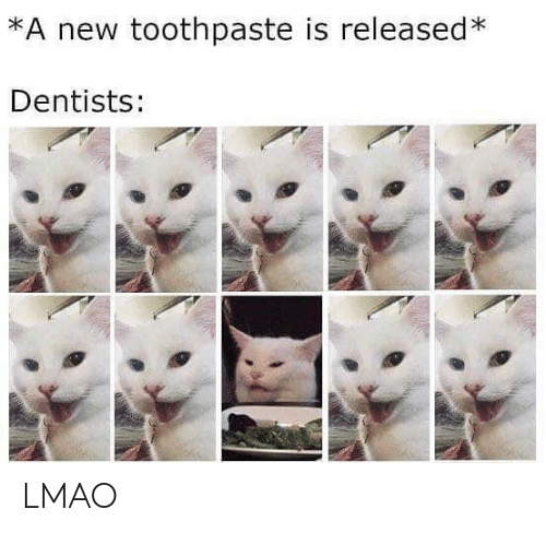 Toothpaste: *A new toothpaste is released*  Dentists: LMAO