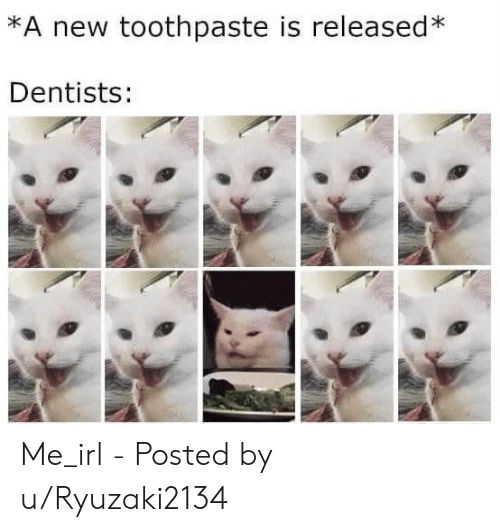 Toothpaste: *A new toothpaste is released*  Dentists: Me_irl - Posted by u/Ryuzaki2134