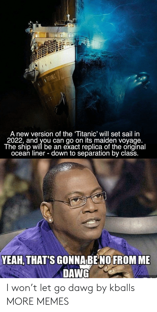 Dank, Memes, and Target: A new version of the Titanic' will set sail in  2022, and you can go on its maiden voyage  The ship will be an exact replica of the original  ocean liner - down to separation by class.  YEAH, THAT'S GONNA BE NO FROM ME  DAWG I won't let go dawg by kballs MORE MEMES