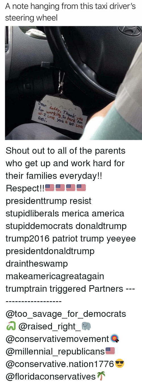 Yeeyee: A note hanging from this taxi driver's  steering wheel  ton working So had Pon  us.I Lowe  ean  daddy, Thonk you  you a lot, LOk  Res Shout out to all of the parents who get up and work hard for their families everyday!! Respect!!🇺🇸🇺🇸🇺🇸🇺🇸 presidenttrump resist stupidliberals merica america stupiddemocrats donaldtrump trump2016 patriot trump yeeyee presidentdonaldtrump draintheswamp makeamericagreatagain trumptrain triggered Partners --------------------- @too_savage_for_democrats🐍 @raised_right_🐘 @conservativemovement🎯 @millennial_republicans🇺🇸 @conservative.nation1776😎 @floridaconservatives🌴