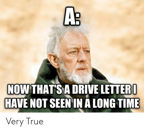 Drive: A:  NOW THAT'S A DRIVE LETTER I  HAVE NOT SEEN IN A LONG TIME Very True
