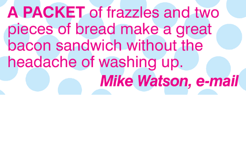 Memes, Mail, and Bacon: A PACKET of frazzles and two  pieces of bread make a great  bacon sandwich without the  headache of washing up  Mike Watson, e-mail