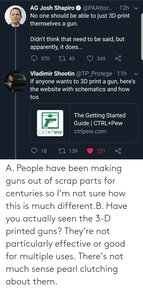 Actually: A. People have been making guns out of scrap parts for centuries so I'm not sure how this is much different.B. Have you actually seen the 3-D printed guns? They're not particularly effective or good for multiple uses. There's not much sense pearl clutching about them.