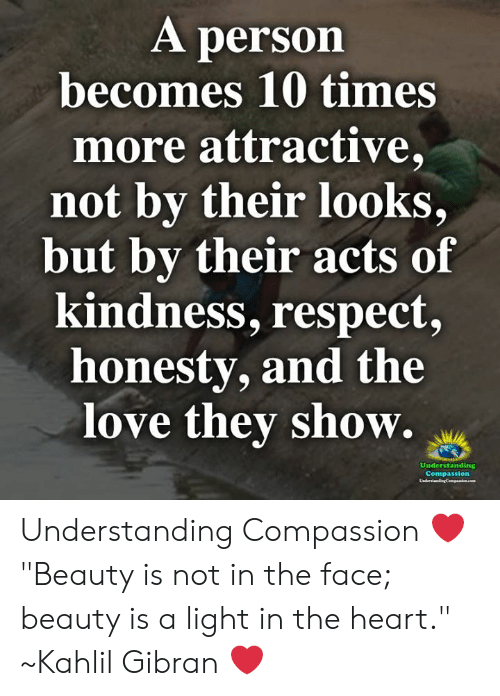 """Love, Memes, and Respect: A person  becomes 10 times  more attractive,  not by their looks,  but by their acts of  kindness, respect,  honesty, and the  love they show.  Understanding  Compassion  LadertadngCepenkon.com Understanding Compassion ❤️  """"Beauty is not in the face; beauty is a light in the heart."""" ~Kahlil Gibran ❤️"""