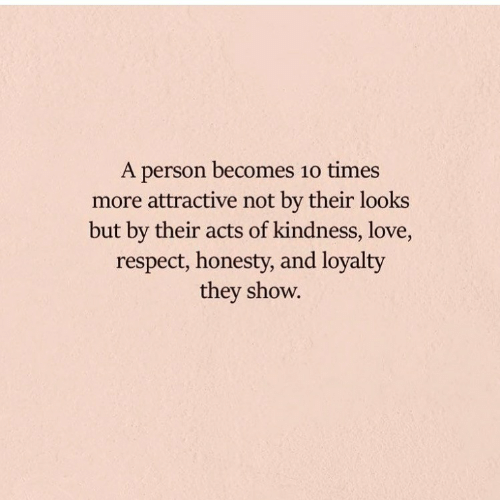 Love, Respect, and Honesty: A person becomes 1o times  more attractive not by their looks  but by their acts of kindness, love,  respect, honesty, and loyalty  they show.