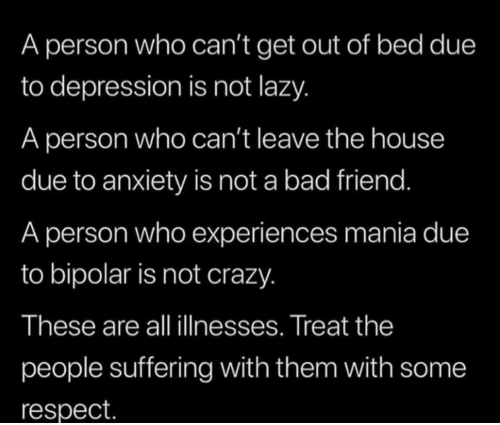 Cant Get: A person who can't get out of bed due  to depression is not lazy.  A person who can't leave the house  due to anxiety is not a bad friend.  A person who experiences mania due  to bipolar is not crazy.  These are all illnesses. Treat the  people suffering with them with some  respect