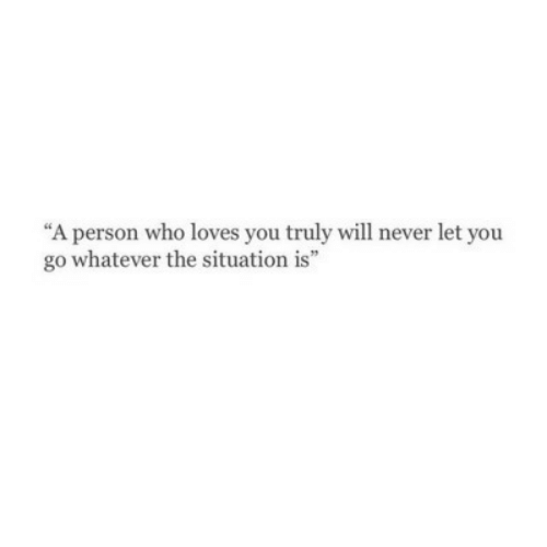 """Never, Who, and Will: """"A person who loves you truly will never let you  go whatever the situation is"""""""