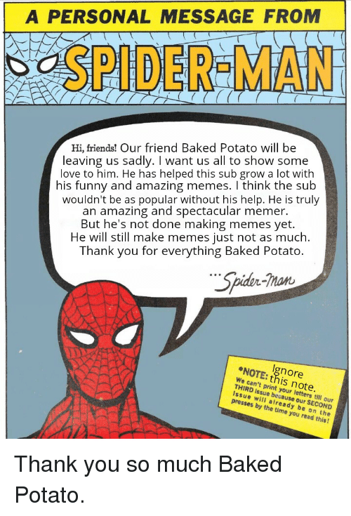 Baked, Friends, and Funny: A PERSONAL MESSAGE FROM  SPIDER-MAN  Hi, friends! Our friend Baked Potato will be  leaving us sadly. I want us all to show some  love to him. He has helped this sub grow a lot with  his funny and amazing memes. I think the sub  wouldn't be as popular without his help. He is truly  an amazing and spectacular memer  But he's not done making memes yet.  He will still make memes just not as much.  Thank you for everything Baked Potato.  Spider-Tman  NOTE: this note.  gnore  We can't print your letters till our  THIRD issue because our SECOND  Issue will already be on the  presses by the time you read this!