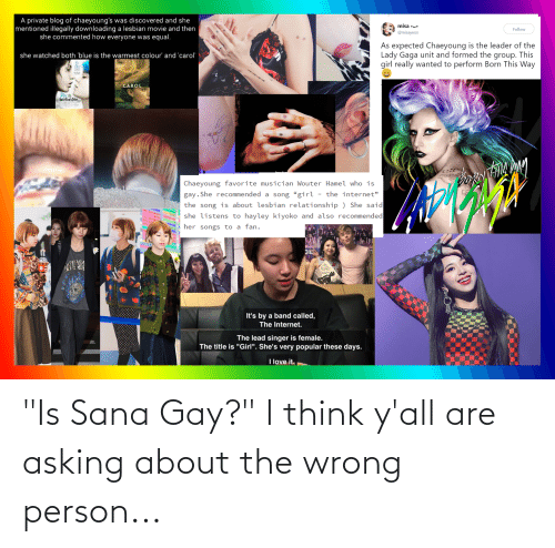 """Lady Gaga: A private blog of chaeyoung's was discovered and she  mentioned illegally downloading a lesbian movie and then  she commented how everyone was equal.  misa •u.  Follow  @misayeon  As expected Chaeyoung is the leader of the  This  she watched both 'blue is the warmest colour' and 'carol  Lady Gaga unit and formed the  group.  girl really wanted to perform Born This Way  CAROL  Blu  WArment (oler  Chaeyoung favorite musician Wouter Hamel who is  gay. She recommended a song """"girl  the song is about lesbian relationship ) She said  she listens to hayley kiyoko and also recommended  the internet""""  her songs to a fan.  NTU'SI  It's by a band called,  The Internet.  The lead singer is female.  The title is """"Girl"""". She's very popular these days.  I love it. """"Is Sana Gay?"""" I think y'all are asking about the wrong person..."""