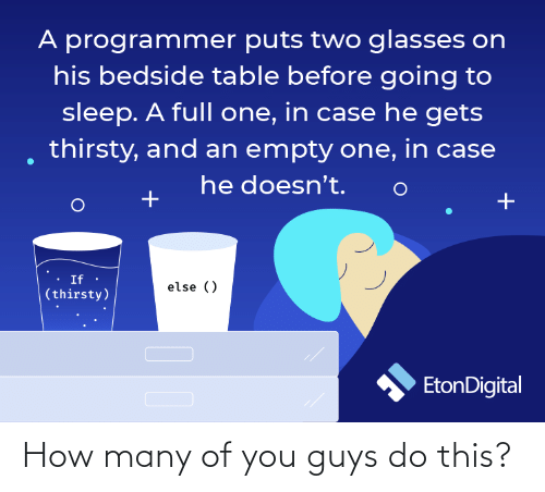 Doesnt: A programmer puts two glasses on  his bedside table before going to  sleep. A full one, in case he gets  thirsty, and an empty one, in case  he doesn't.  If ·  else ()  (thirsty)  EtonDigital How many of you guys do this?