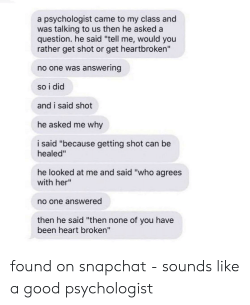 "Snapchat, Would You Rather, and Good: a psychologist came to my class and  was talking to us then he asked a  question. he said ""tell me, would you  rather get shot or get heartbroken""  no one was answering  so i did  and i said shot  he asked me why  i said ""because getting shot can be  healed""  he looked at me and said ""who agrees  with her""  no one answered  then he said ""then none of you have  been heart broken"" found on snapchat - sounds like a good psychologist"
